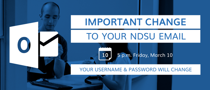 Important change to your NDSU email 5 p.m. Friday, March 10. Your username and password will change.