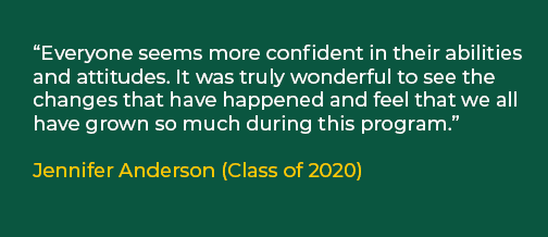 "Image of quote: ""Everyone seems more confident in their abilities and attitudes. It was truly wonderful to see the changes that have happened and feel that we all have grown so much during this program."" Jennifer Anderson (Class of 2020)"
