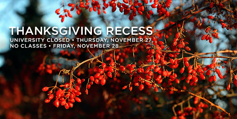 Thanksgiving Recess - University closed Thursday, Nov. 27, no classes Friday, Nov. 28